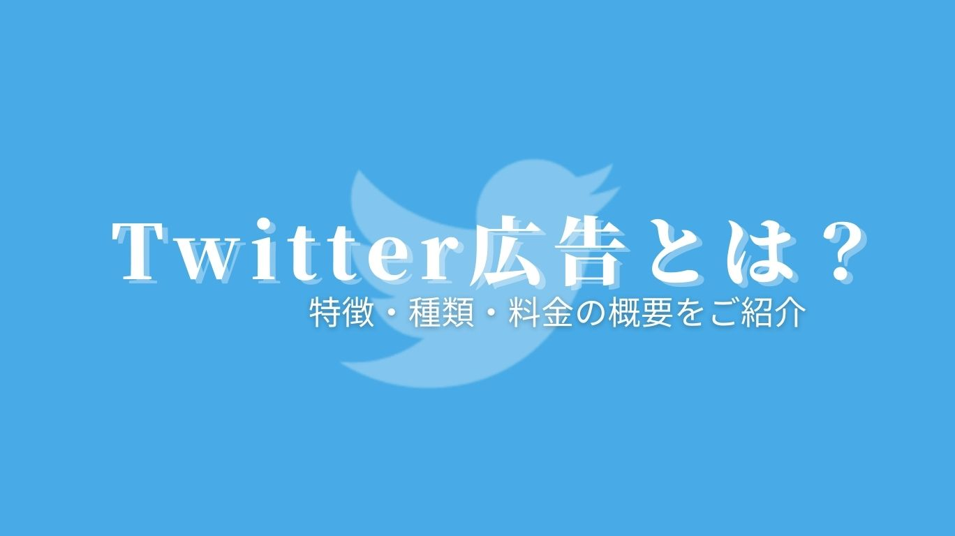 Twitter広告とは?特徴・種類・料金の概要をご紹介