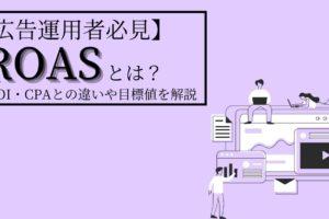 【広告運用者必見】ROASとは?ROI・CPAとの違いや目標値を解説