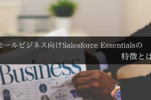スモールビシネス向けSalesforce Essentialsの特徴とは?