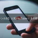 【ジャンル別】人気YouTuberとその影響力