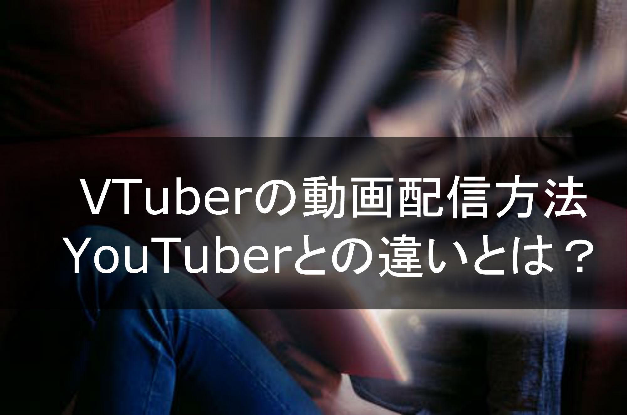 VTuberの動画配信方法、YouTuberとの違いとは?