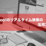 Yahoo!のリアルタイム検索の活用方法