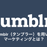 Tumblr(タンブラー)を用いたマーケティングとは?
