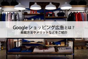 Googleショッピング広告とは?掲載方法やメリットなどをご紹介