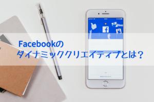 Facebookの ダイナミッククリエイティブとは?