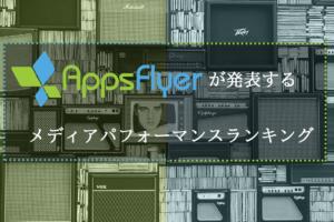 Appsflyerが発表するメディアパフォーマンスランキング