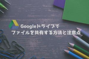 Googleドライブで ファイルを共有する方法と注意点