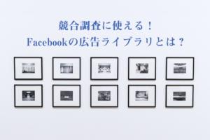 競合調査に使える!Facebook広告ライブラリとは?