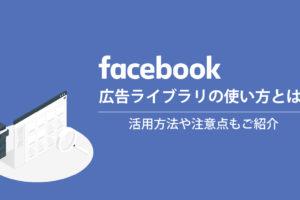Facebookの広告ライブラリの使い方とは?活用方法や注意点もご紹介