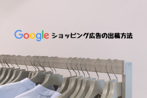 Googleショッピング広告の出稿方法