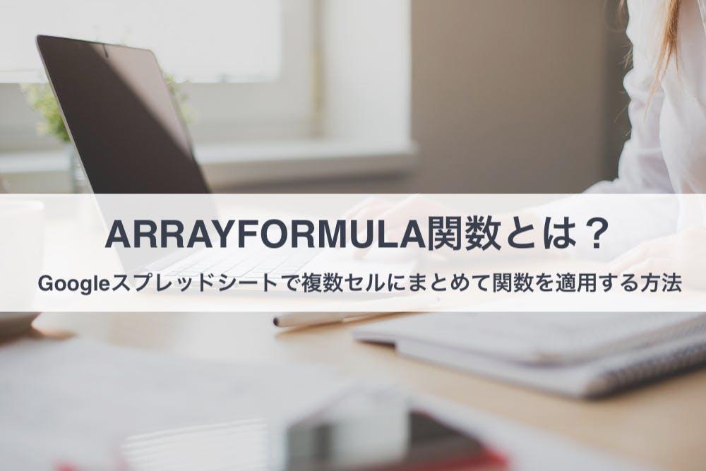 ARRAYFORMULA関数とは?Googleスプレッドシートで複数セルにまとめて関数を適用する方法