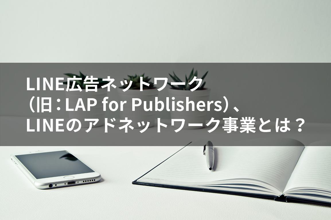 LINE広告ネットワーク (旧:LAP for Publishers)、 LINEのアドネットワーク事業とは?