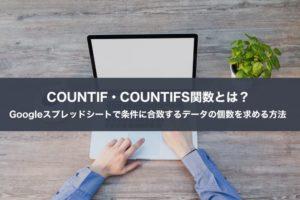 COUNTIF・COUNTIFS関数とは?Googleスプレッドシートで条件に合致するデータの個数を求める方法