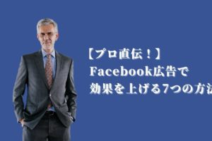 【プロ直伝!】 Facebook広告で 効果を上げる7つの方法