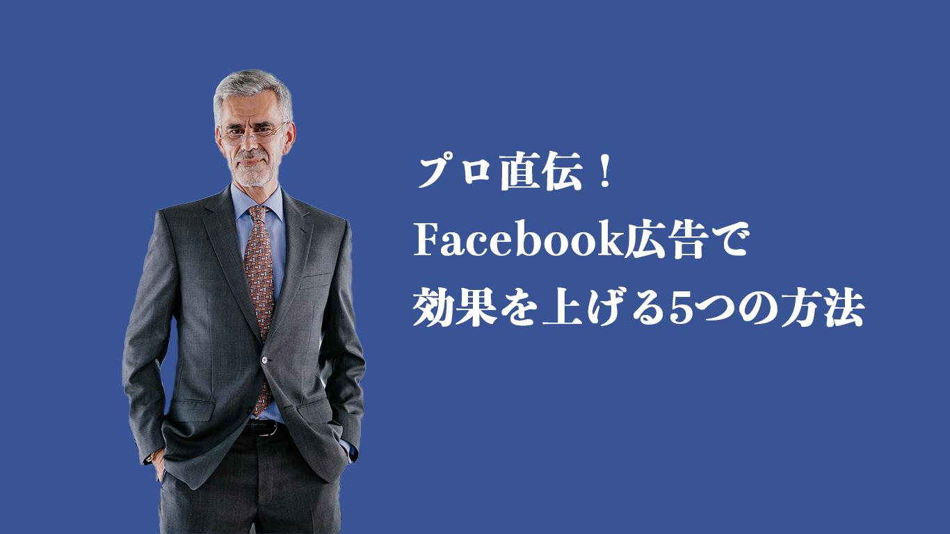 プロ直伝! Facebook広告で 効果を上げる5つの方法