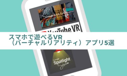 スマホで遊べるVR(バーチャルリアリティアプリ))アプリ5選