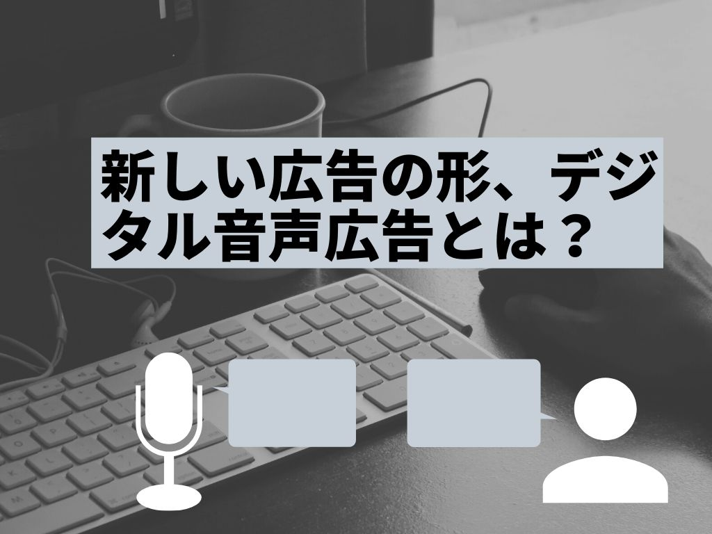 新しい広告の形、デジタル音声広告とは?