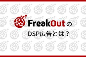FreakOut(フリークアウト)のDSP広告とは?