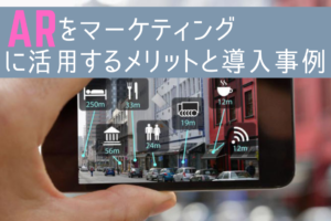 ARをマーケティングに活用するメリットと導入事例
