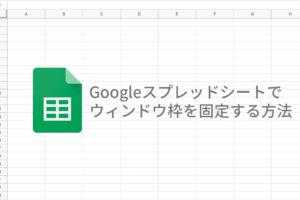 Googleスプレッドシートで ウィンドウ枠を固定する方法