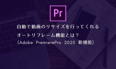 自動で動画のリサイズを行ってくれるオートリフレーム機能とは?(Adobe PremierePro 2020 新機能)