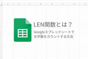 LEN関数とは?Googleスプレッドシートで 文字数をカウントする方法