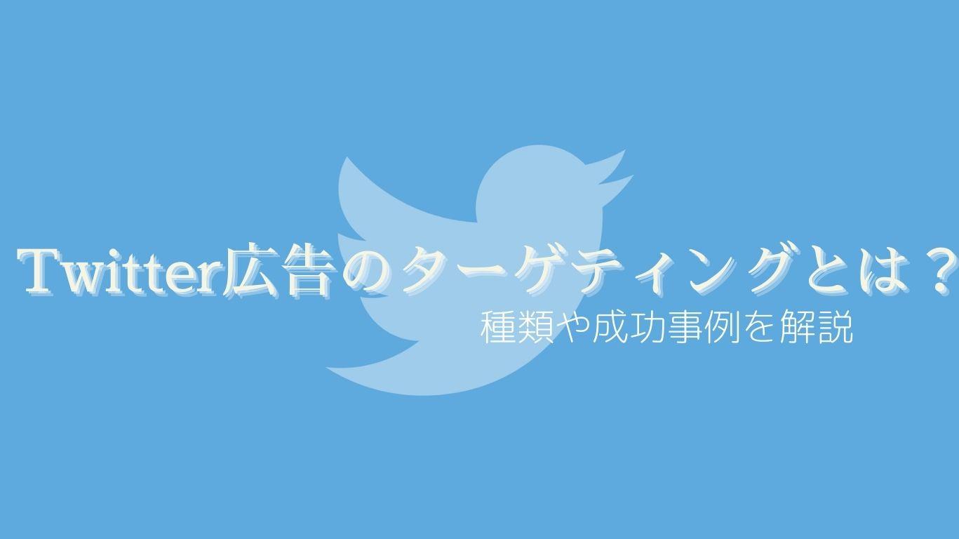 Twitter広告のターゲティングとは?種類や成功事例を解説