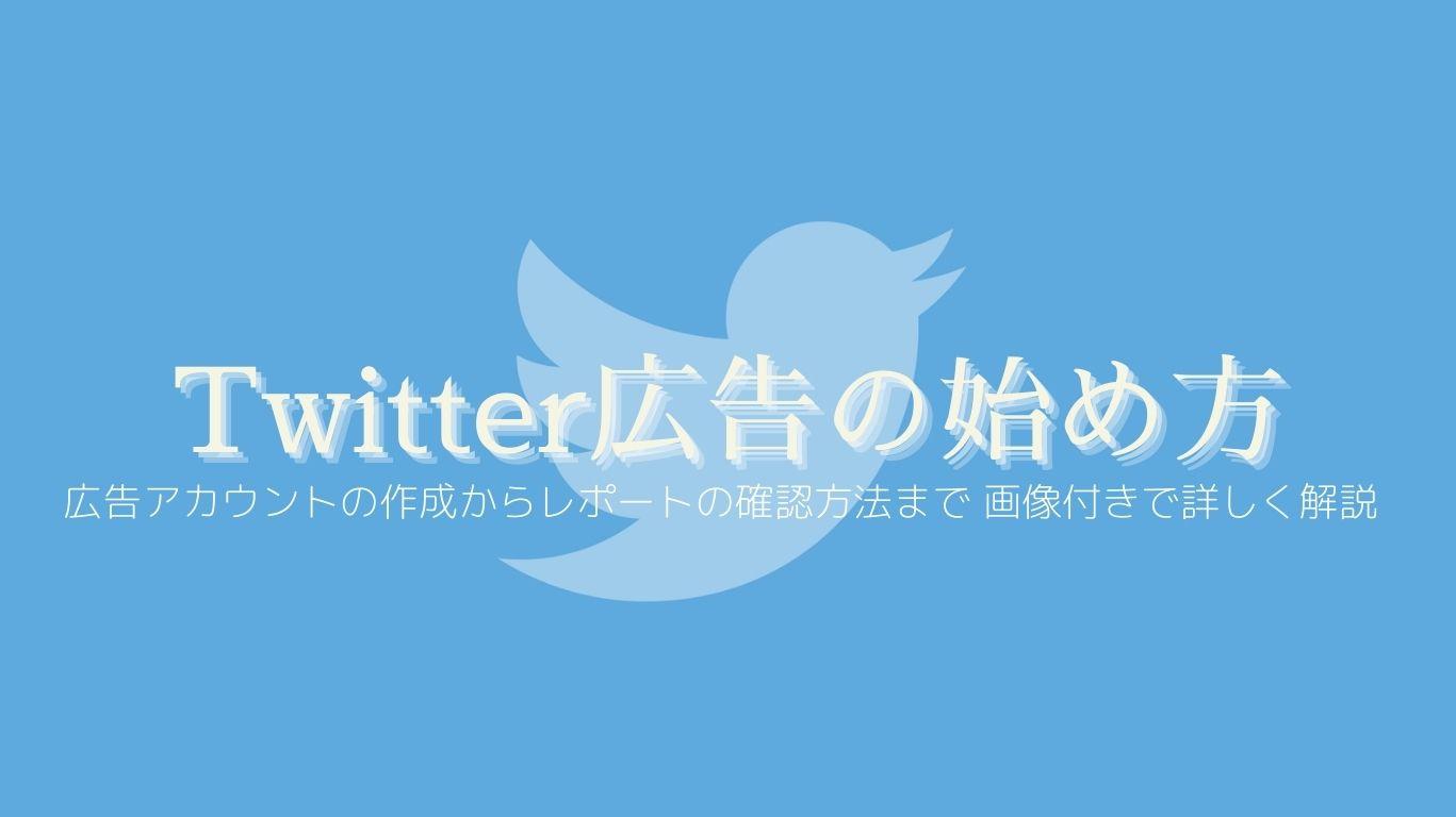 Twitter広告の始め方|広告アカウントの作成からレポートの確認方法まで画像付きで詳しく解説