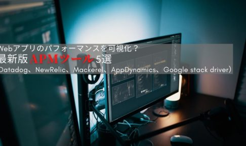 Webアプリのパフォーマンスを可視化?最新版APMツール5選(Datadog、NewRelic、Mackerel、AppDynamics、Google stack driver)