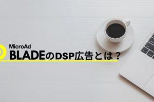 【広告運用者必見!!】MicroAd BLADEのDSP広告とは?